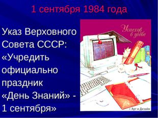 1 сентября 1984 года Указ Верховного Совета СССР: «Учредить официально праздн
