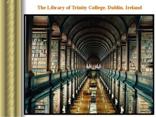 The Library of Trinity College. Dublin. Ireland Trinity College is the oldest