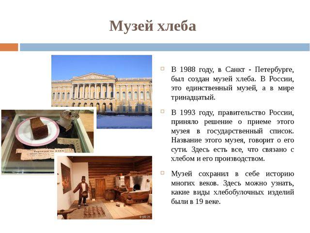 Музей хлеба В 1988 году, в Санкт - Петербурге, был создан музей хлеба. В Росс...