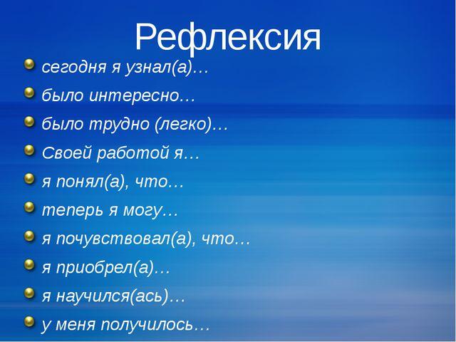 Рефлексия сегодня я узнал(а)… было интересно… было трудно (легко)… Своей рабо...