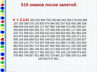 510 знаков после запятой: π ≈ 3,141 592 653 589 793 238 462 643 383 279 502