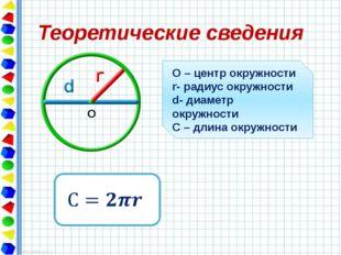 Теоретические сведения О О – центр окружности r- радиус окружности d- диаметр
