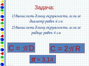 Задача: 1) вычислить длину окружности, если ее диаметр равен 6 см 2) вычислит