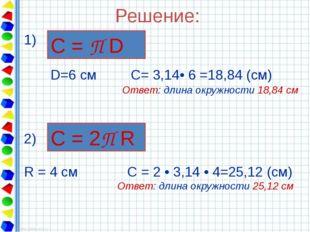 Решение: 1) D=6 см С= 3,14• 6 =18,84 (см) Ответ: длина окружности 18,84 см С