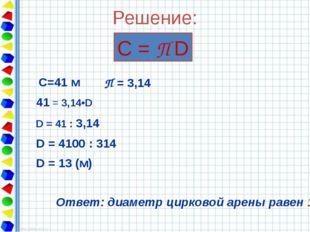Решение: С = П D С=41 м 41 = 3,14•D D = 41 : 3,14 D = 4100 : 314 D = 13 (м) О