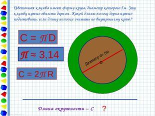 Диаметр d= 5м О ? Длина окружности – С Цветочная клумба имеет форму круга, д