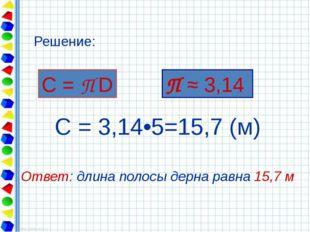 С = 3,14•5=15,7 (м) Ответ: длина полосы дерна равна 15,7 м С = П D Решение: П