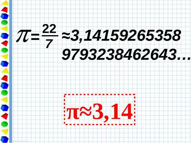 ≈3,14159265358 9793238462643… π≈3,14 = 22 7