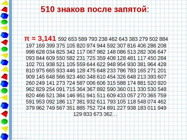 510 знаков после запятой: π ≈ 3,141 592 653 589 793 238 462 643 383 279 502...