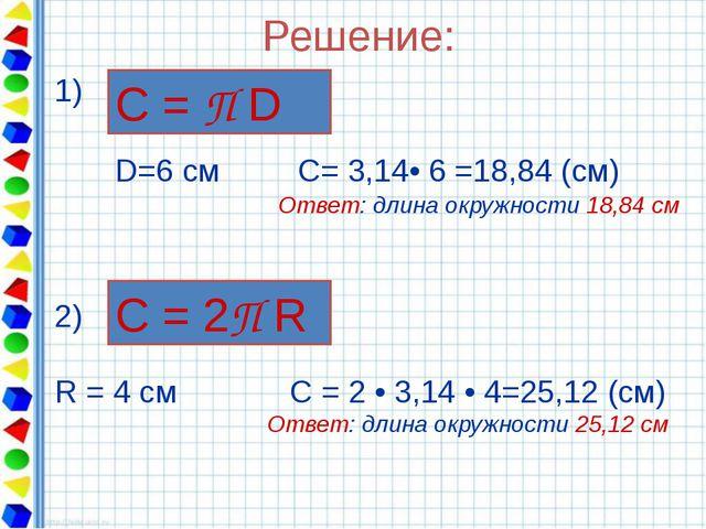 Решение: 1) D=6 см С= 3,14• 6 =18,84 (см) Ответ: длина окружности 18,84 см С...