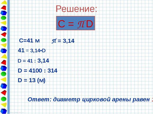 Решение: С = П D С=41 м 41 = 3,14•D D = 41 : 3,14 D = 4100 : 314 D = 13 (м) О...