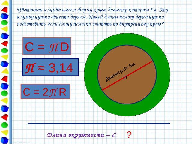 Диаметр d= 5м О ? Длина окружности – С Цветочная клумба имеет форму круга, д...