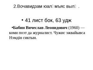 2.Вочавидзам юалӧмъяс вылӧ . 41 лист бок, 63 удж Бабин Вячеслав Леонидович (1