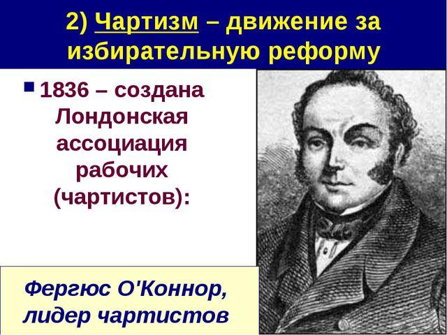 2) Чартизм – движение за избирательную реформу 1836 – создана Лондонская ассо...