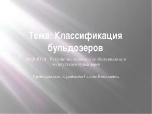 Тема: Классификация бульдозеров МДК.03.01. Устройство, техническое обслуживан