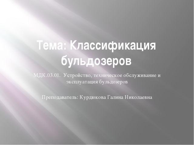 Тема: Классификация бульдозеров МДК.03.01. Устройство, техническое обслуживан...