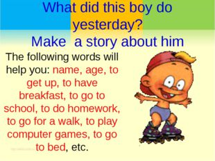 What did this boy do yesterday? Make a story about him The following words wi