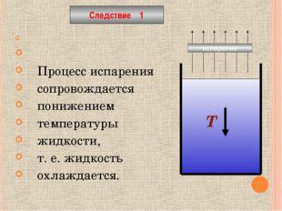 Процесс испарения сопровождается понижением температуры жидкости, т. е. жидк