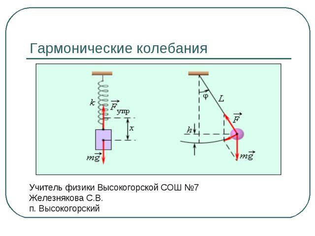 Гармонические колебания Учитель физики Высокогорской СОШ №7 Железнякова С.В....