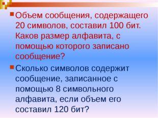 Объем сообщения, содержащего 20 символов, составил 100 бит. Каков размер алфа