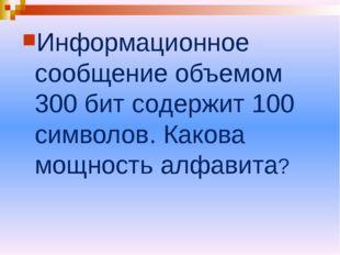 Информационное сообщение объемом 300 бит содержит 100 символов. Какова мощнос