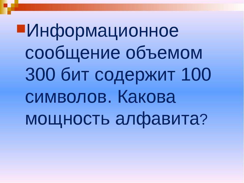 Информационное сообщение объемом 300 бит содержит 100 символов. Какова мощнос...