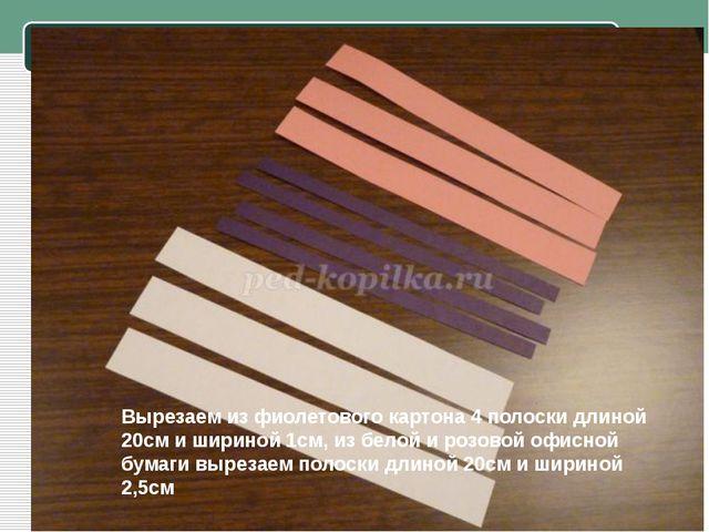 Вырезаем из фиолетового картона 4 полоски длиной 20см и шириной 1см, из бело...