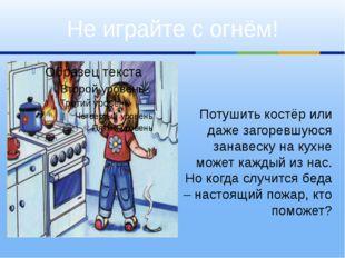 Потушить костёр или даже загоревшуюся занавеску на кухне может каждый из нас