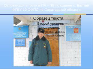 Отправимся в гости в ПЧ – 35 по охране с. Балтай ФГКУ 10 ОФПС по Саратовской