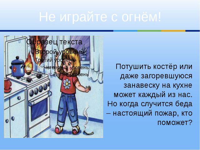 Потушить костёр или даже загоревшуюся занавеску на кухне может каждый из нас...
