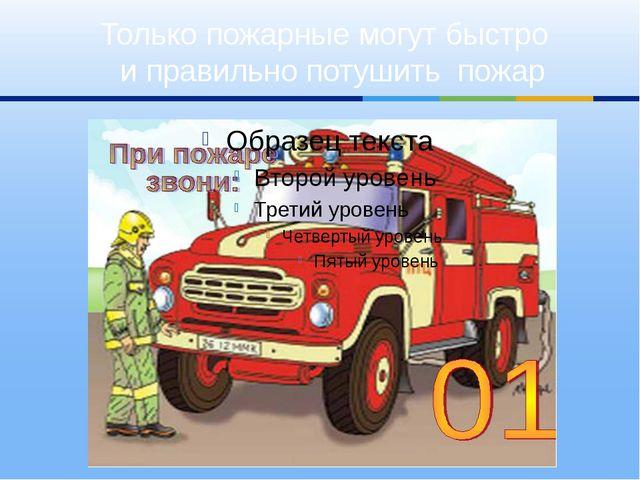 Только пожарные могут быстро и правильно потушить пожар