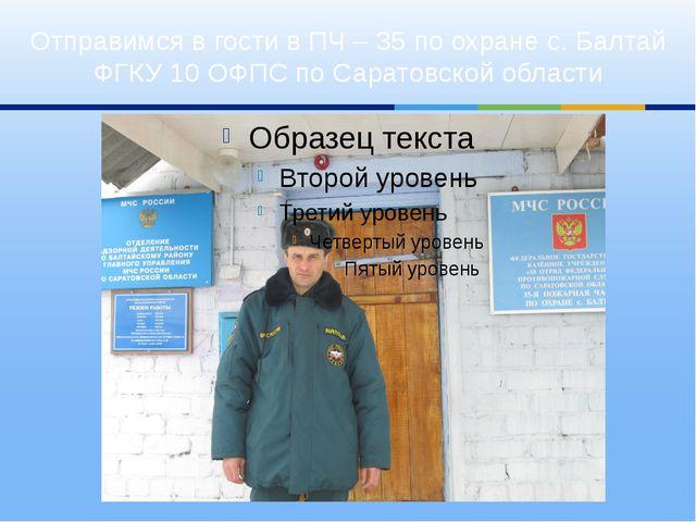 Отправимся в гости в ПЧ – 35 по охране с. Балтай ФГКУ 10 ОФПС по Саратовской...
