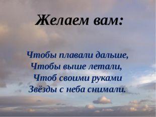Чтобы плавали дальше, Чтобы выше летали, Чтоб своими руками Звёзды с неба сни