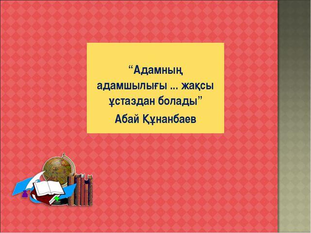 """""""Адамның адамшылығы ... жақсы ұстаздан болады"""" Абай Құнанбаев"""