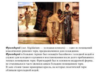 Фригидарий (лат. frigidarium — холодная комната) — одно из помещений классиче