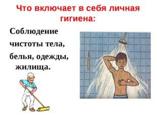 Что включает в себя личная гигиена: Соблюдение чистоты тела, белья, одежды, ж