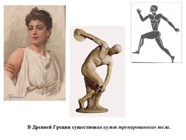 В Древней Греции существовал культ тренированного тела.
