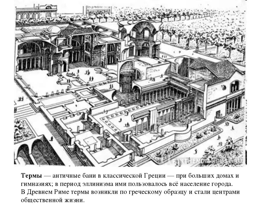 Термы — античные бани в классической Греции — при больших домах и гимназиях;...