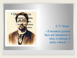 А. П. Чехов: « В человеке должно быть всё прекрасно: и лицо, и одежда, и душ