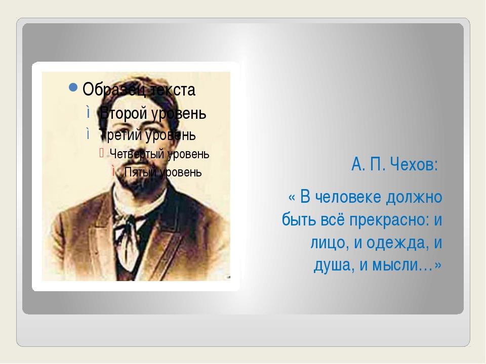 А. П. Чехов: « В человеке должно быть всё прекрасно: и лицо, и одежда, и душ...