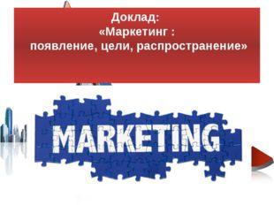 Доклад: «Маркетинг : появление, цели, распространение»