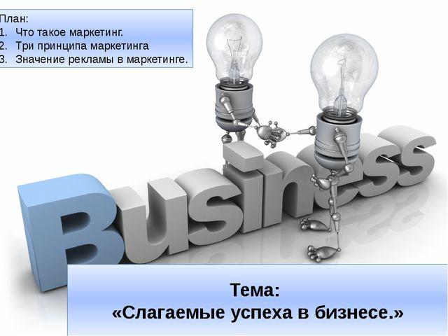 Тема: «Слагаемые успеха в бизнесе.» План: Что такое маркетинг. Три принципа м...