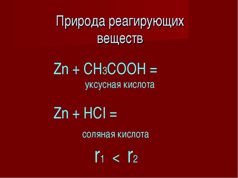Природа реагирующих веществ Zn + CH3COOH = уксусная кислота Zn + HCI = соляна...
