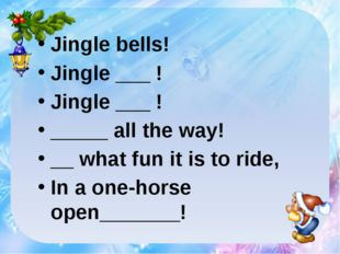 Jingle bells! Jingle ___ ! Jingle ___ ! _____ all the way! __ what fun it is