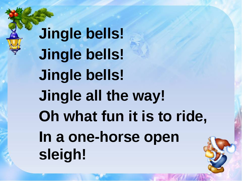 Jingle bells! Jingle bells! Jingle bells! Jingle all the way! Oh what fun it...