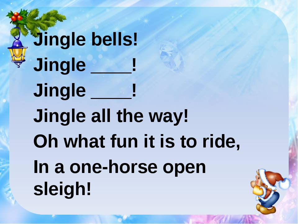 Jingle bells! Jingle ____! Jingle ____! Jingle all the way! Oh what fun it is...