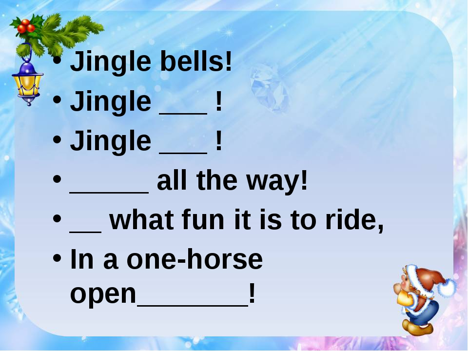 Jingle bells! Jingle ___ ! Jingle ___ ! _____ all the way! __ what fun it is...