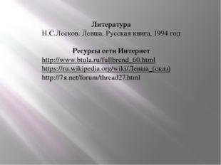 Литература Н.С.Лесков. Левша. Русская книга, 1994 год Ресурсы сети Интернет h