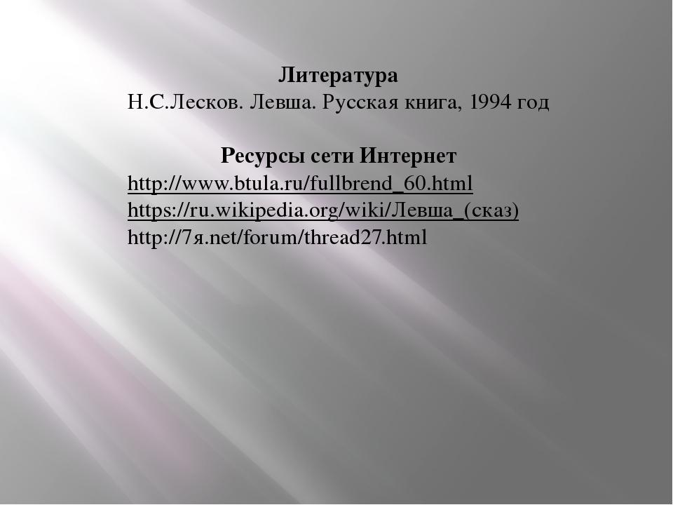 Литература Н.С.Лесков. Левша. Русская книга, 1994 год Ресурсы сети Интернет h...