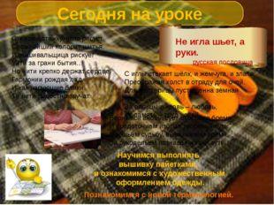 Сегодня на уроке Не игла шьет, а руки. русская пословица Научимся выполнять в